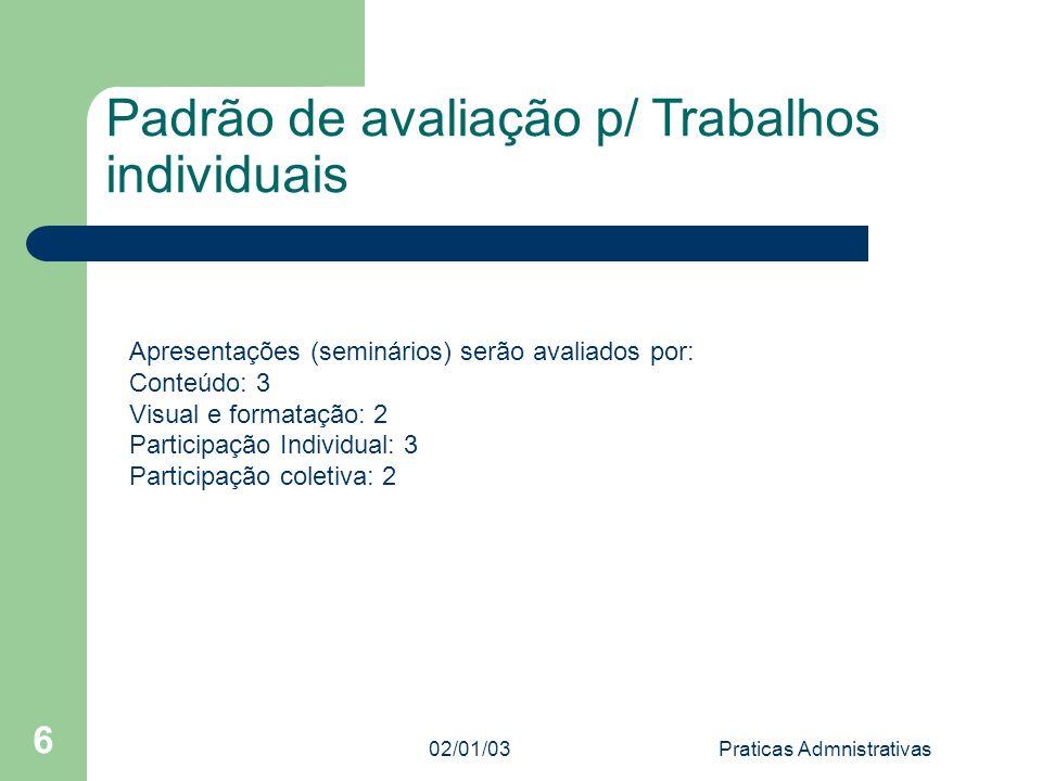 02/01/03Praticas Admnistrativas 6 Padrão de avaliação p/ Trabalhos individuais Apresentações (seminários) serão avaliados por: Conteúdo: 3 Visual e fo
