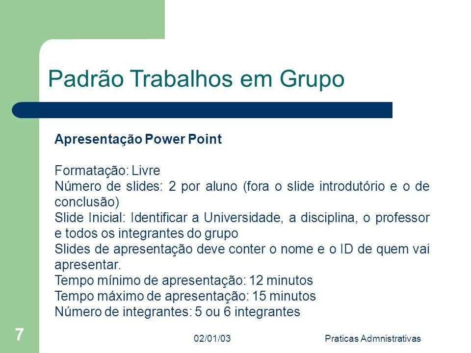 02/01/03Praticas Admnistrativas 7 Padrão Trabalhos em Grupo Apresentação Power Point Formatação: Livre Número de slides: 2 por aluno (fora o slide int