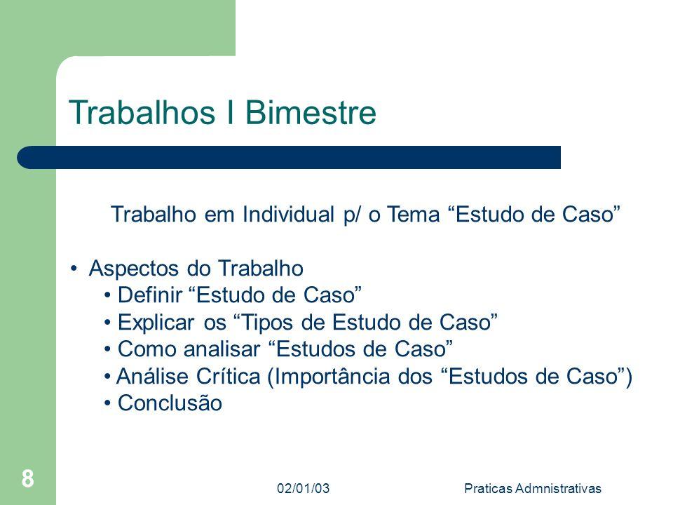 02/01/03 Praticas Admnistrativas 8 Trabalhos I Bimestre Trabalho em Individual p/ o Tema Estudo de Caso Aspectos do Trabalho Definir Estudo de Caso Ex