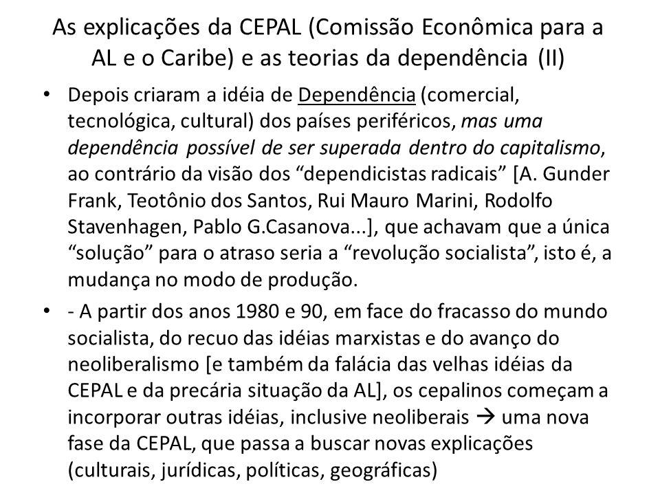 As explicações da CEPAL (Comissão Econômica para a AL e o Caribe) e as teorias da dependência (II) Depois criaram a idéia de Dependência (comercial, tecnológica, cultural) dos países periféricos, mas uma dependência possível de ser superada dentro do capitalismo, ao contrário da visão dos dependicistas radicais [A.