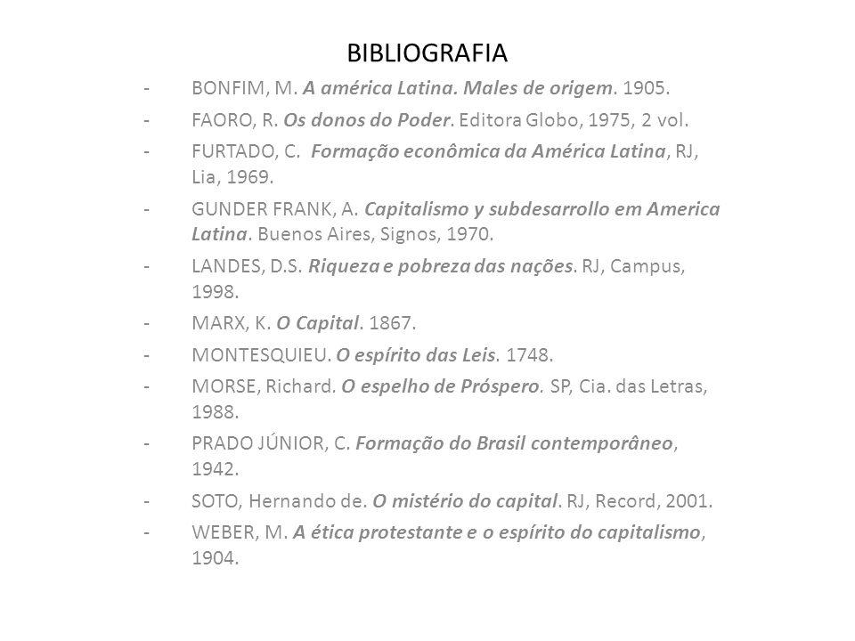 BIBLIOGRAFIA -BONFIM, M. A américa Latina. Males de origem. 1905. -FAORO, R. Os donos do Poder. Editora Globo, 1975, 2 vol. -FURTADO, C. Formação econ