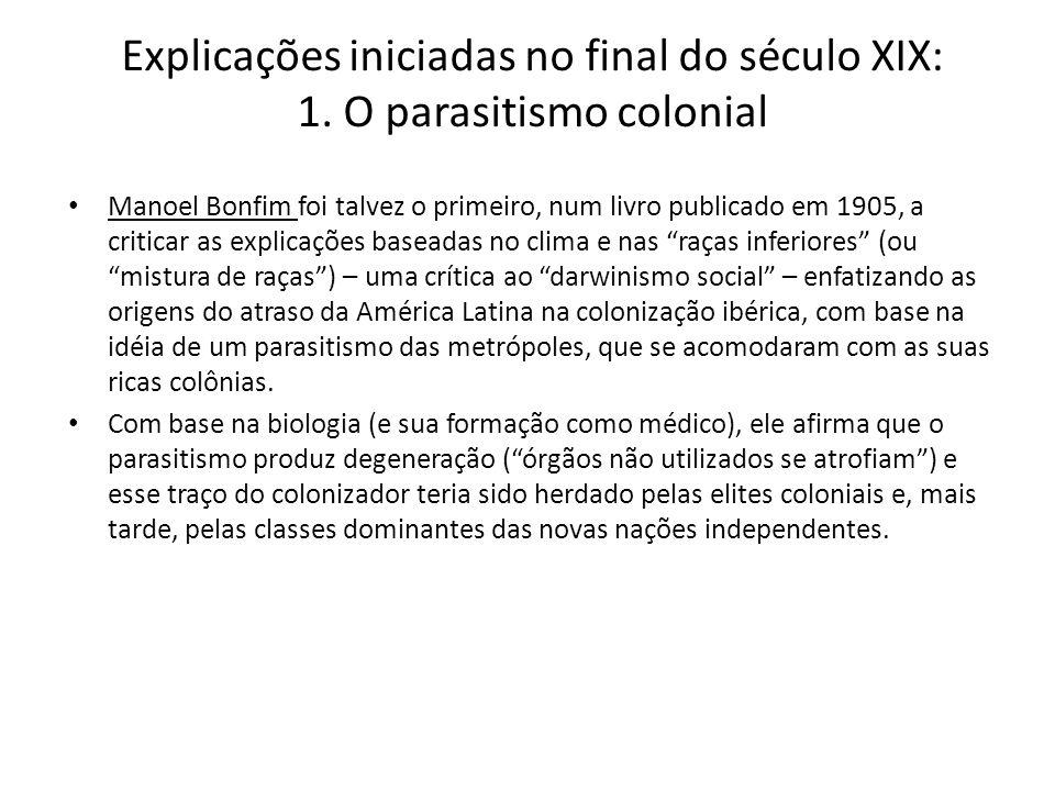 Explicações iniciadas no final do século XIX: 1. O parasitismo colonial Manoel Bonfim foi talvez o primeiro, num livro publicado em 1905, a criticar a