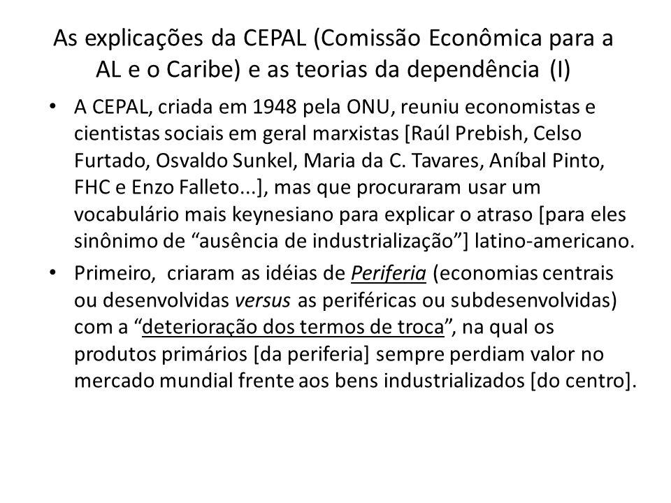 As explicações da CEPAL (Comissão Econômica para a AL e o Caribe) e as teorias da dependência (I) A CEPAL, criada em 1948 pela ONU, reuniu economistas e cientistas sociais em geral marxistas [Raúl Prebish, Celso Furtado, Osvaldo Sunkel, Maria da C.