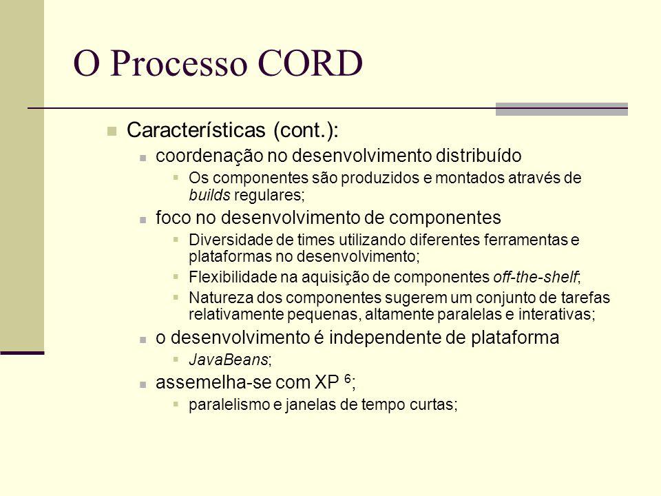 O Processo CORD Características (cont.): coordenação no desenvolvimento distribuído Os componentes são produzidos e montados através de builds regulares; foco no desenvolvimento de componentes Diversidade de times utilizando diferentes ferramentas e plataformas no desenvolvimento; Flexibilidade na aquisição de componentes off-the-shelf; Natureza dos componentes sugerem um conjunto de tarefas relativamente pequenas, altamente paralelas e interativas; o desenvolvimento é independente de plataforma JavaBeans; assemelha-se com XP 6 ; paralelismo e janelas de tempo curtas;