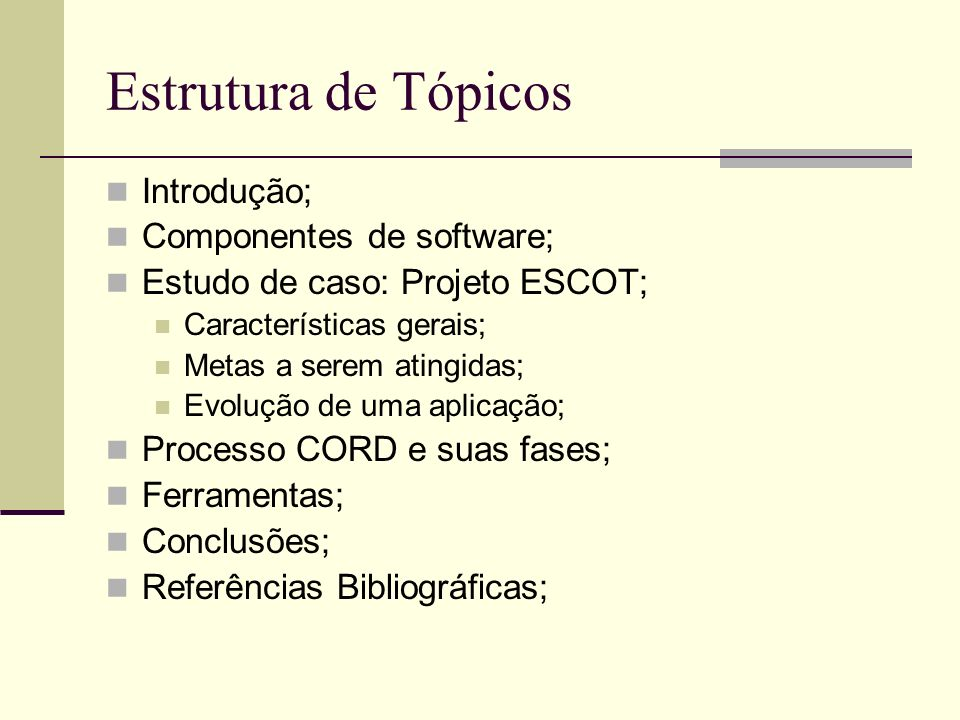 Estrutura de Tópicos Introdução; Componentes de software; Estudo de caso: Projeto ESCOT; Características gerais; Metas a serem atingidas; Evolução de uma aplicação; Processo CORD e suas fases; Ferramentas; Conclusões; Referências Bibliográficas;