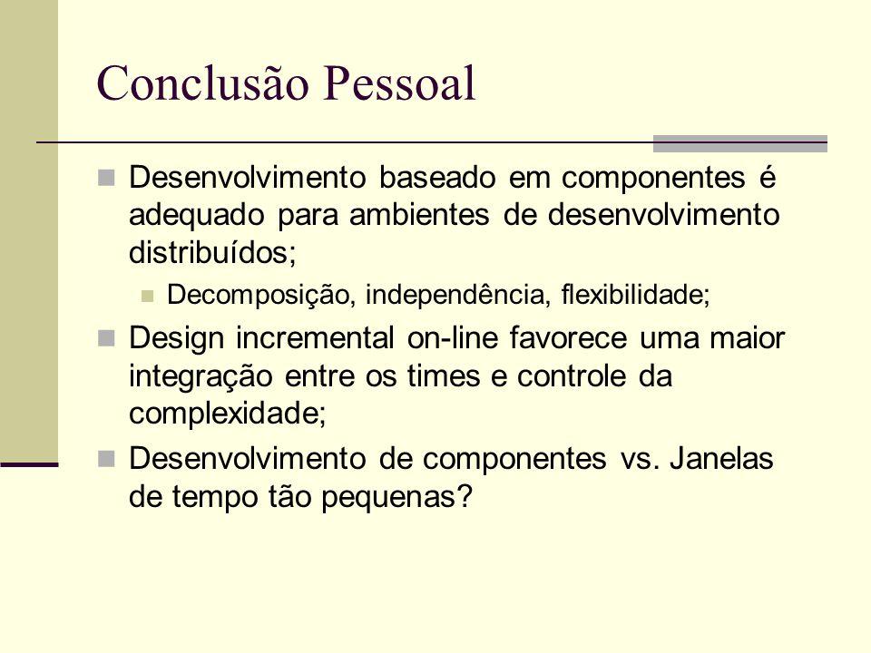 Conclusão Pessoal Desenvolvimento baseado em componentes é adequado para ambientes de desenvolvimento distribuídos; Decomposição, independência, flexi