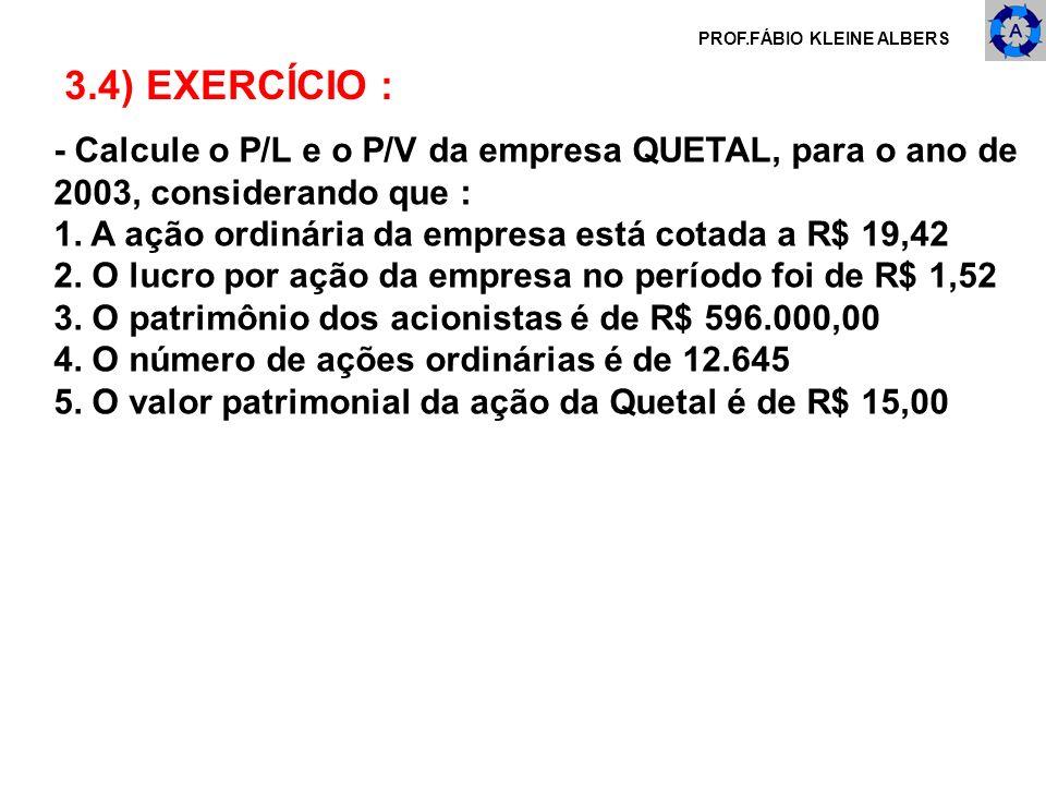 PROF.FÁBIO KLEINE ALBERS 3.4) EXERCÍCIO : - Calcule o P/L e o P/V da empresa QUETAL, para o ano de 2003, considerando que : 1. A ação ordinária da emp