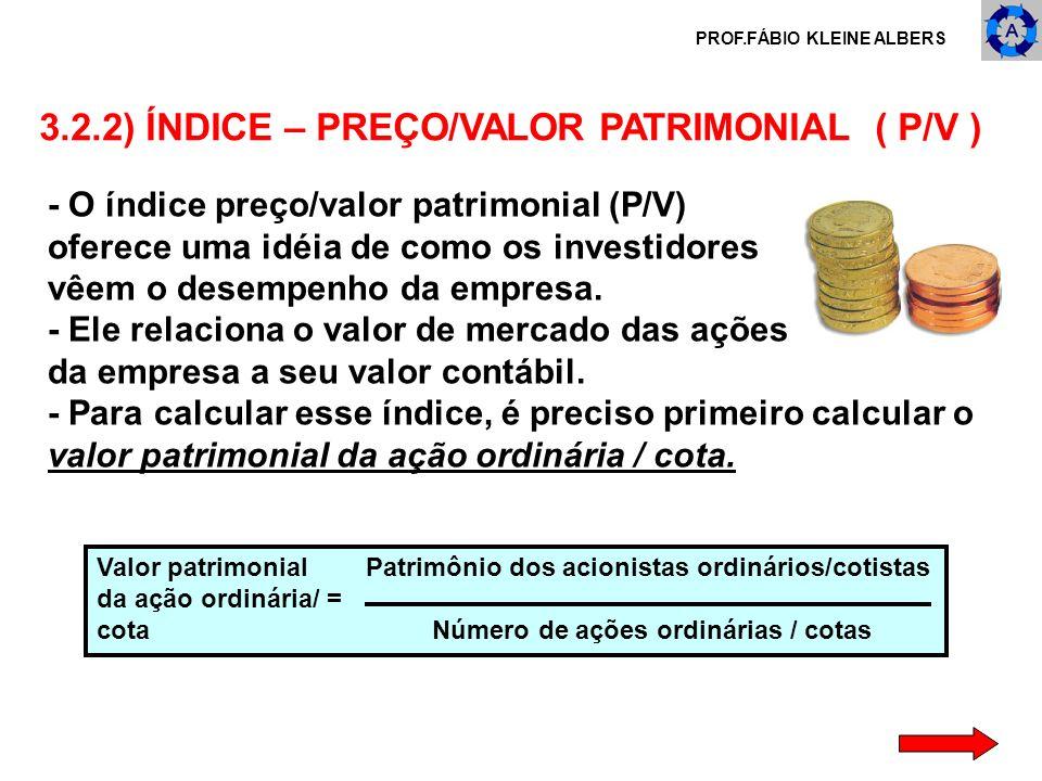 PROF.FÁBIO KLEINE ALBERS 3.2.2) ÍNDICE – PREÇO/VALOR PATRIMONIAL ( P/V ) - O índice preço/valor patrimonial (P/V) oferece uma idéia de como os investi