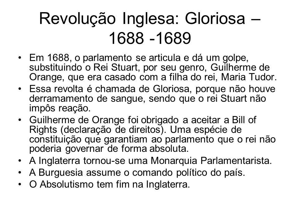 Revolução Inglesa: Gloriosa – 1688 -1689 Em 1688, o parlamento se articula e dá um golpe, substituindo o Rei Stuart, por seu genro, Guilherme de Orang