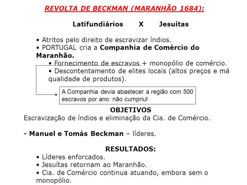 REVOLTA DE BECKMAN (MARANHÃO 1684): Latifundiários XJesuítas Atritos pelo direito de escravizar índios. PORTUGAL cria a Companhia de Comércio do Maran