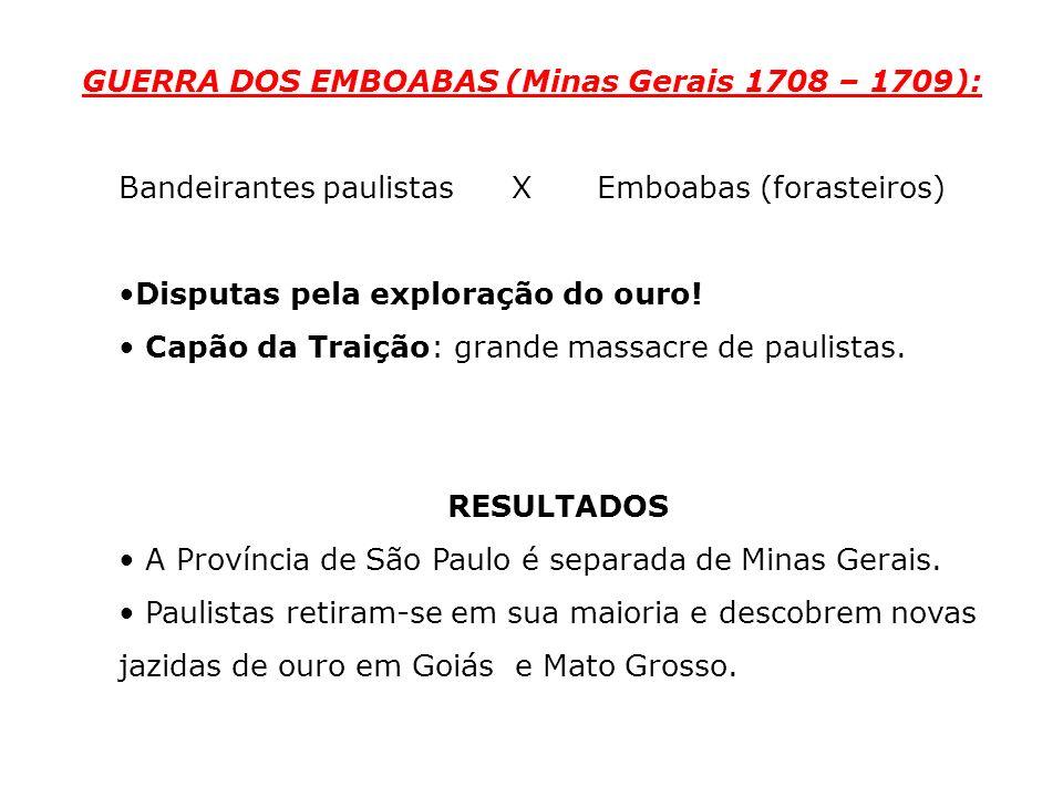 GUERRA DOS EMBOABAS (Minas Gerais 1708 – 1709): Bandeirantes paulistas XEmboabas (forasteiros) Disputas pela exploração do ouro! Capão da Traição: gra