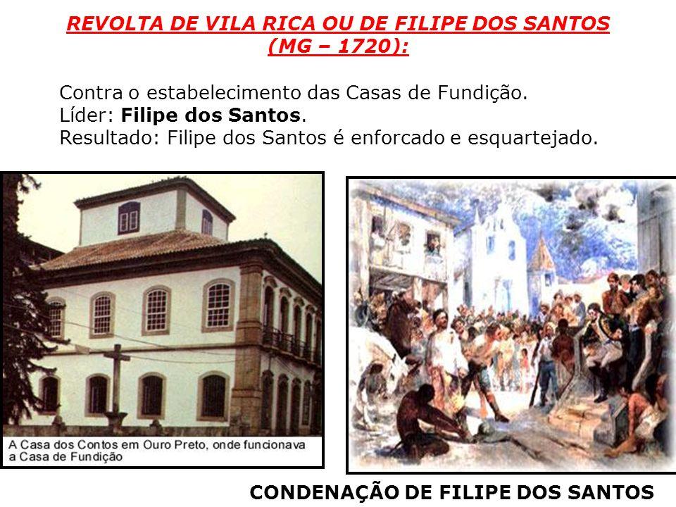 Contra o estabelecimento das Casas de Fundição. Líder: Filipe dos Santos. Resultado: Filipe dos Santos é enforcado e esquartejado. REVOLTA DE VILA RIC