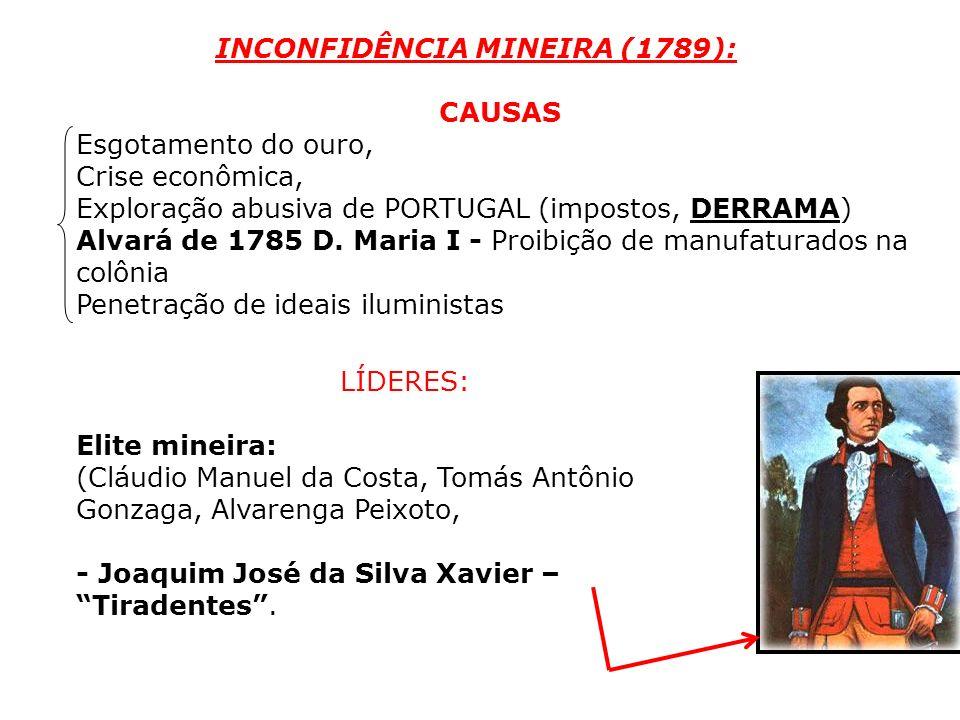 INCONFIDÊNCIA MINEIRA (1789): CAUSAS Esgotamento do ouro, Crise econômica, Exploração abusiva de PORTUGAL (impostos, DERRAMA) Alvará de 1785 D. Maria