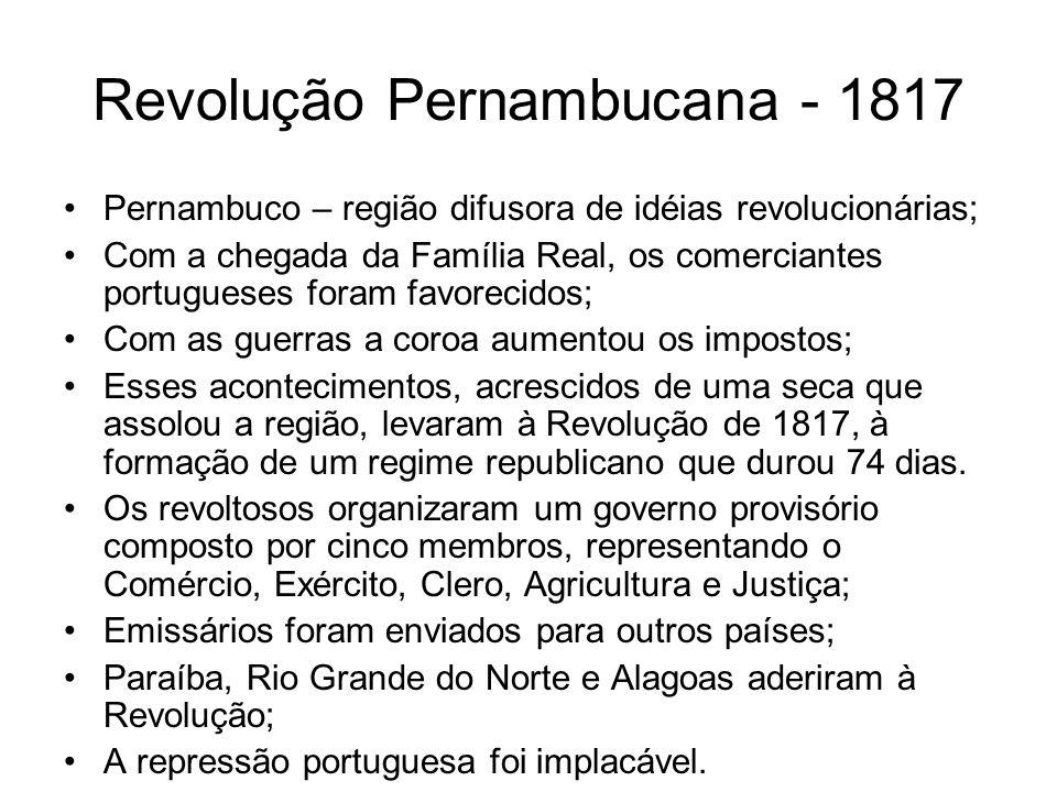Revolução Pernambucana - 1817 Pernambuco – região difusora de idéias revolucionárias; Com a chegada da Família Real, os comerciantes portugueses foram
