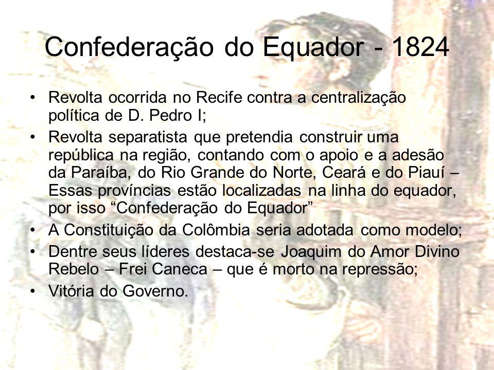 Confederação do Equador - 1824 Revolta ocorrida no Recife contra a centralização política de D. Pedro I; Revolta separatista que pretendia construir u