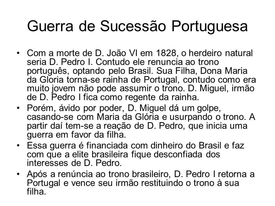 Guerra de Sucessão Portuguesa Com a morte de D. João VI em 1828, o herdeiro natural seria D. Pedro I. Contudo ele renuncia ao trono português, optando