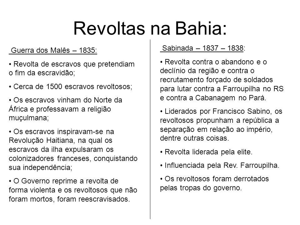Revoltas na Bahia: Guerra dos Malês – 1835: Revolta de escravos que pretendiam o fim da escravidão; Cerca de 1500 escravos revoltosos; Os escravos vin