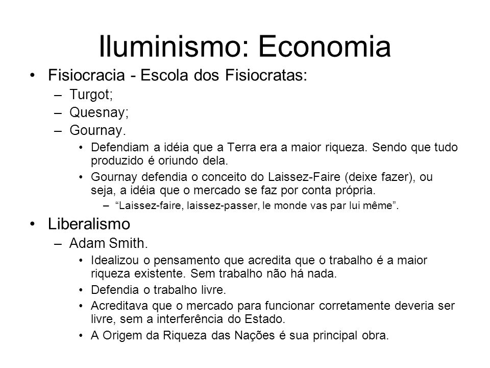 Iluminismo: Economia Fisiocracia - Escola dos Fisiocratas: –Turgot; –Quesnay; –Gournay. Defendiam a idéia que a Terra era a maior riqueza. Sendo que t