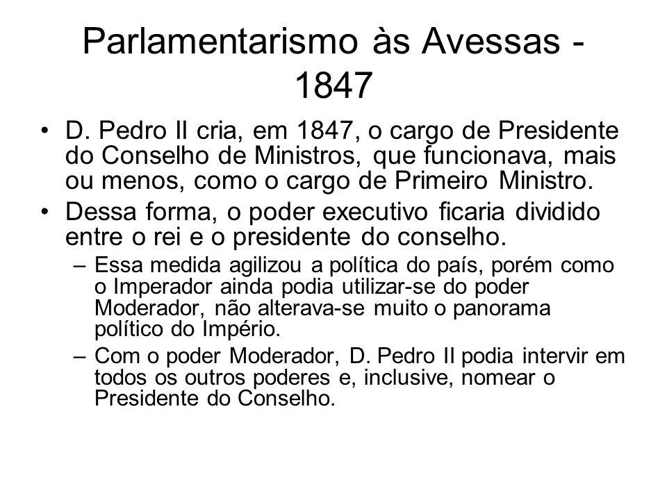 Parlamentarismo às Avessas - 1847 D. Pedro II cria, em 1847, o cargo de Presidente do Conselho de Ministros, que funcionava, mais ou menos, como o car