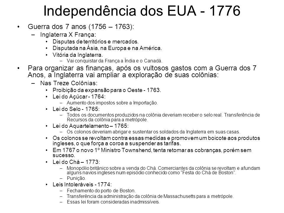 Independência dos EUA - 1776 Guerra dos 7 anos (1756 – 1763): –Inglaterra X França: Disputas de territórios e mercados. Disputada na Ásia, na Europa e