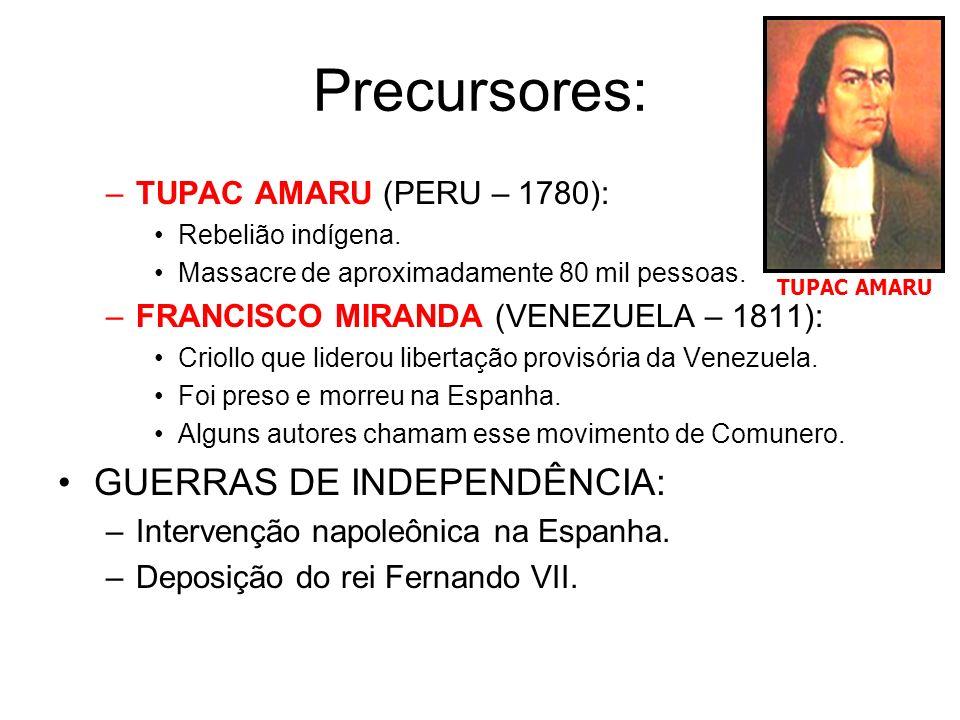 Precursores: –TUPAC AMARU (PERU – 1780): Rebelião indígena. Massacre de aproximadamente 80 mil pessoas. –FRANCISCO MIRANDA (VENEZUELA – 1811): Criollo