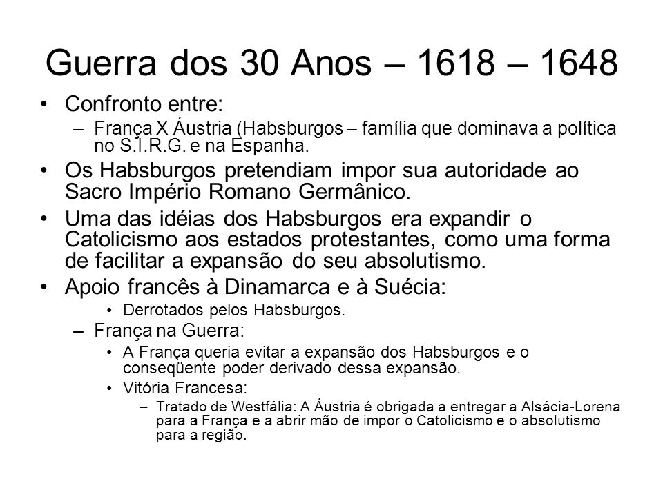 Guerra dos 30 Anos – 1618 – 1648 Confronto entre: –França X Áustria (Habsburgos – família que dominava a política no S.I.R.G. e na Espanha. Os Habsbur
