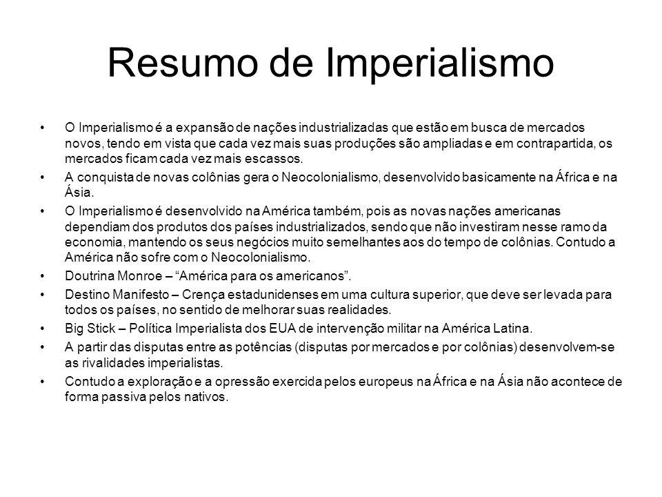 Resumo de Imperialismo O Imperialismo é a expansão de nações industrializadas que estão em busca de mercados novos, tendo em vista que cada vez mais s