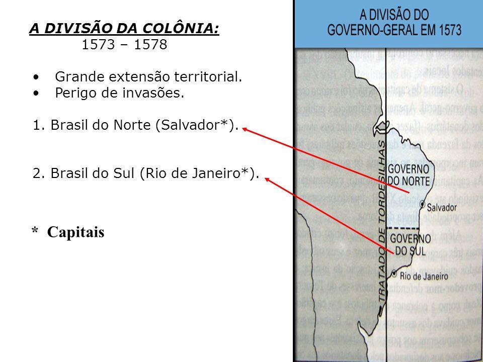 * Capitais A DIVISÃO DA COLÔNIA: 1573 – 1578 Grande extensão territorial. Perigo de invasões. 1.Brasil do Norte (Salvador*). 2.Brasil do Sul (Rio de J