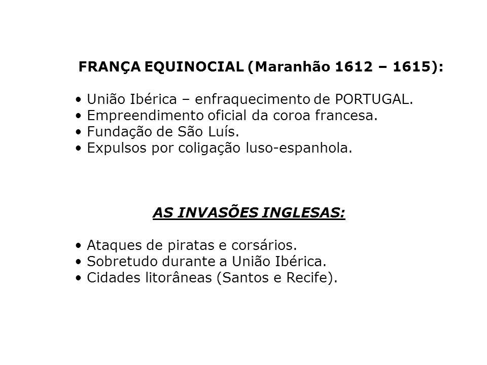 FRANÇA EQUINOCIAL (Maranhão 1612 – 1615): União Ibérica – enfraquecimento de PORTUGAL. Empreendimento oficial da coroa francesa. Fundação de São Luís.