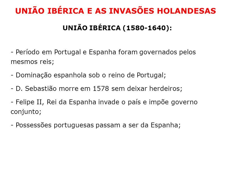UNIÃO IBÉRICA E AS INVASÕES HOLANDESAS UNIÃO IBÉRICA (1580-1640): - Período em Portugal e Espanha foram governados pelos mesmos reis; - Dominação espa