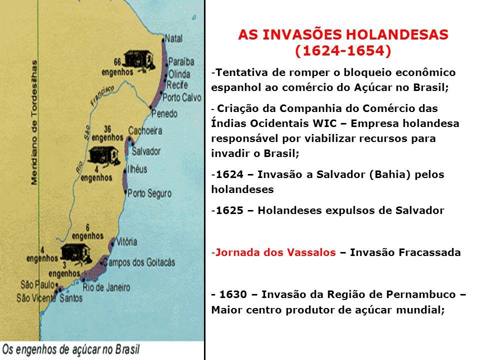 AS INVASÕES HOLANDESAS (1624-1654) -Tentativa de romper o bloqueio econômico espanhol ao comércio do Açúcar no Brasil; - Criação da Companhia do Comér