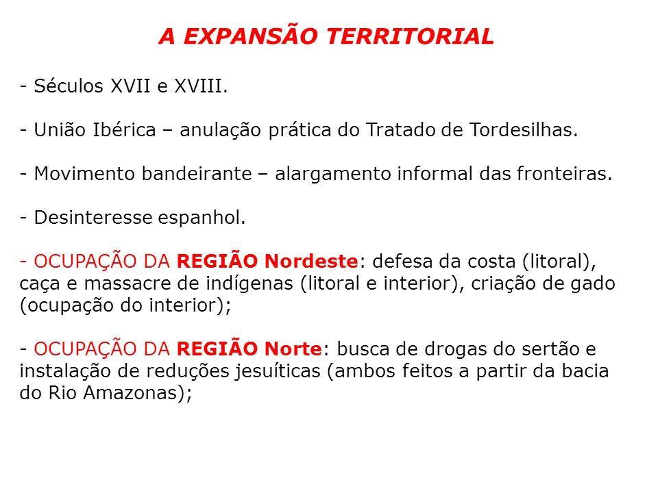 A EXPANSÃO TERRITORIAL - Séculos XVII e XVIII. - União Ibérica – anulação prática do Tratado de Tordesilhas. - Movimento bandeirante – alargamento inf