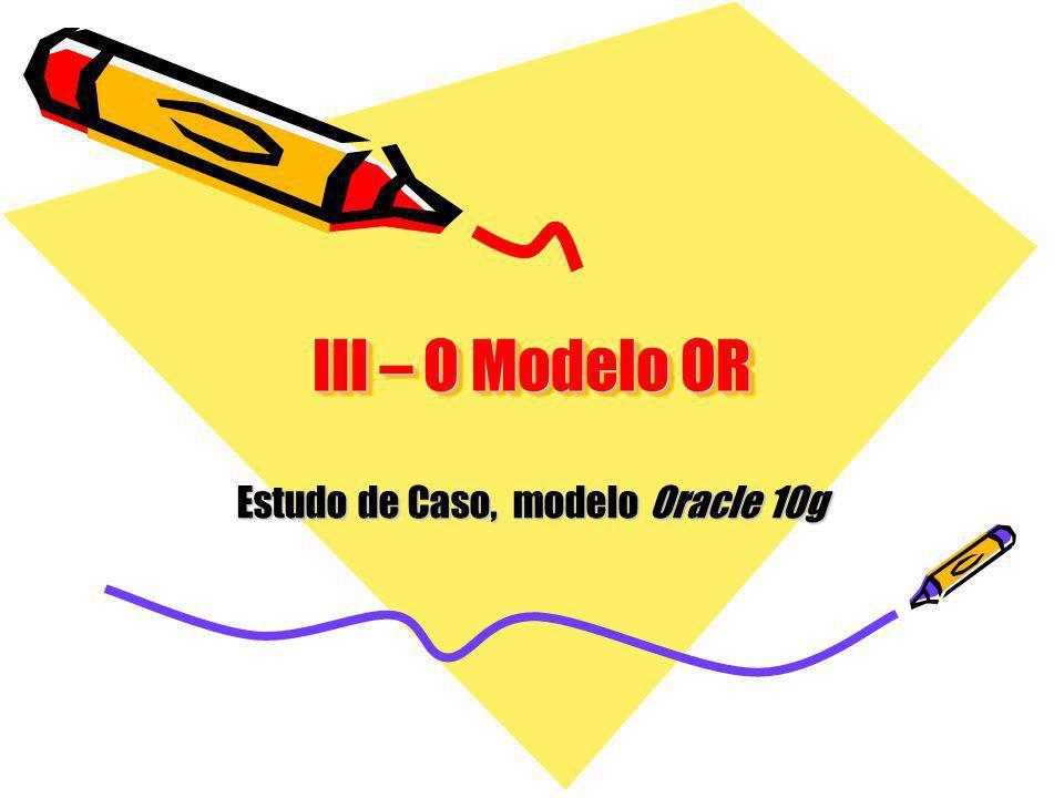 III – O Modelo OR Estudo de Caso, modelo Oracle 10g