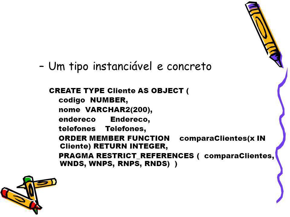 –Um tipo instanciável e concreto CREATE TYPE Cliente AS OBJECT ( codigo NUMBER, nome VARCHAR2(200), endereco Endereco, telefones Telefones, ORDER MEMB