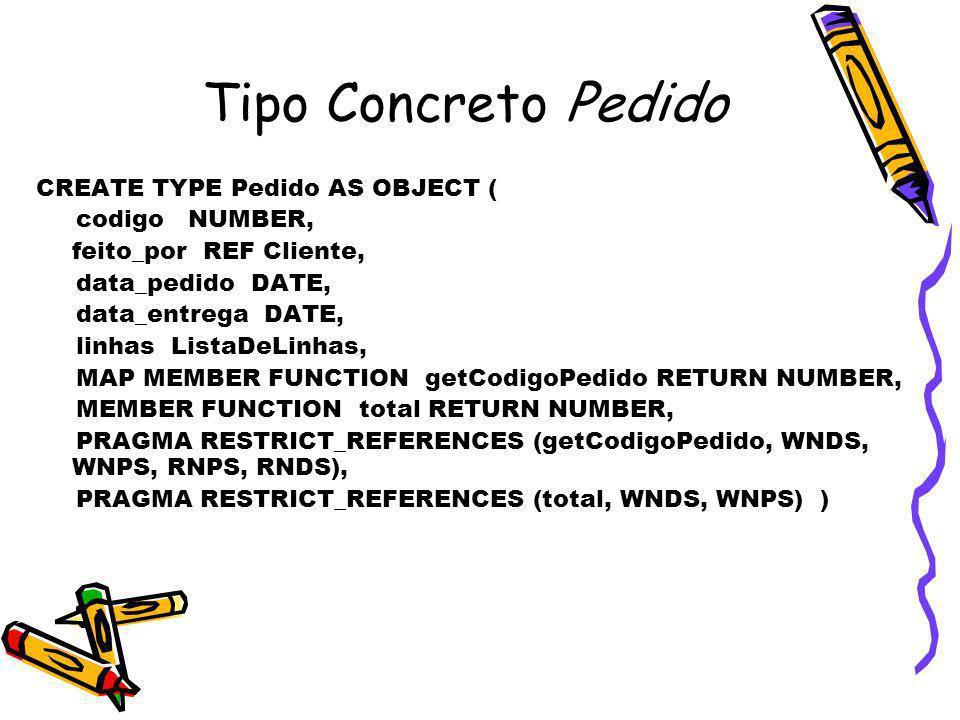 CREATE TYPE Pedido AS OBJECT ( codigo NUMBER, feito_por REF Cliente, data_pedido DATE, data_entrega DATE, linhas ListaDeLinhas, MAP MEMBER FUNCTION ge