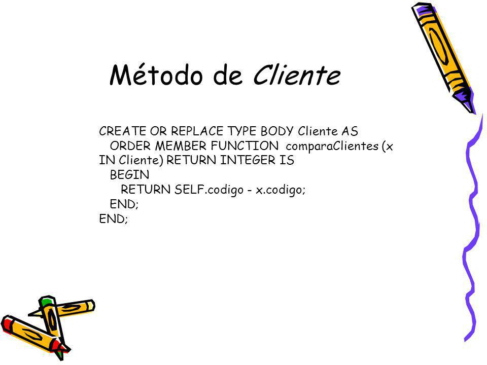 Método de Cliente CREATE OR REPLACE TYPE BODY Cliente AS ORDER MEMBER FUNCTION comparaClientes (x IN Cliente) RETURN INTEGER IS BEGIN RETURN SELF.codi