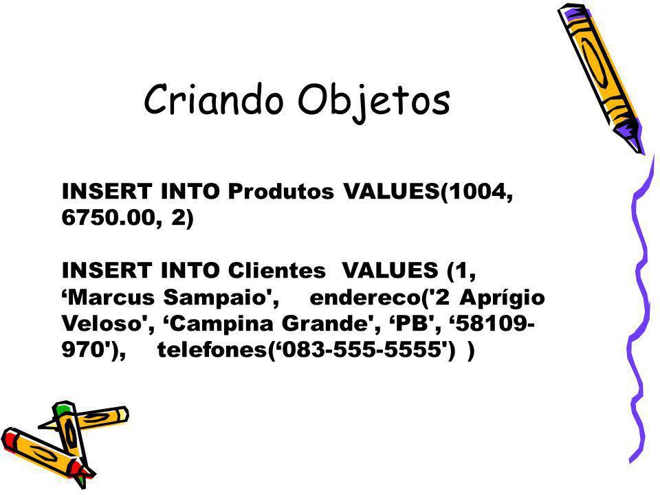 Criando Objetos INSERT INTO Produtos VALUES(1004, 6750.00, 2) INSERT INTO Clientes VALUES (1, Marcus Sampaio', endereco('2 Aprígio Veloso', Campina Gr