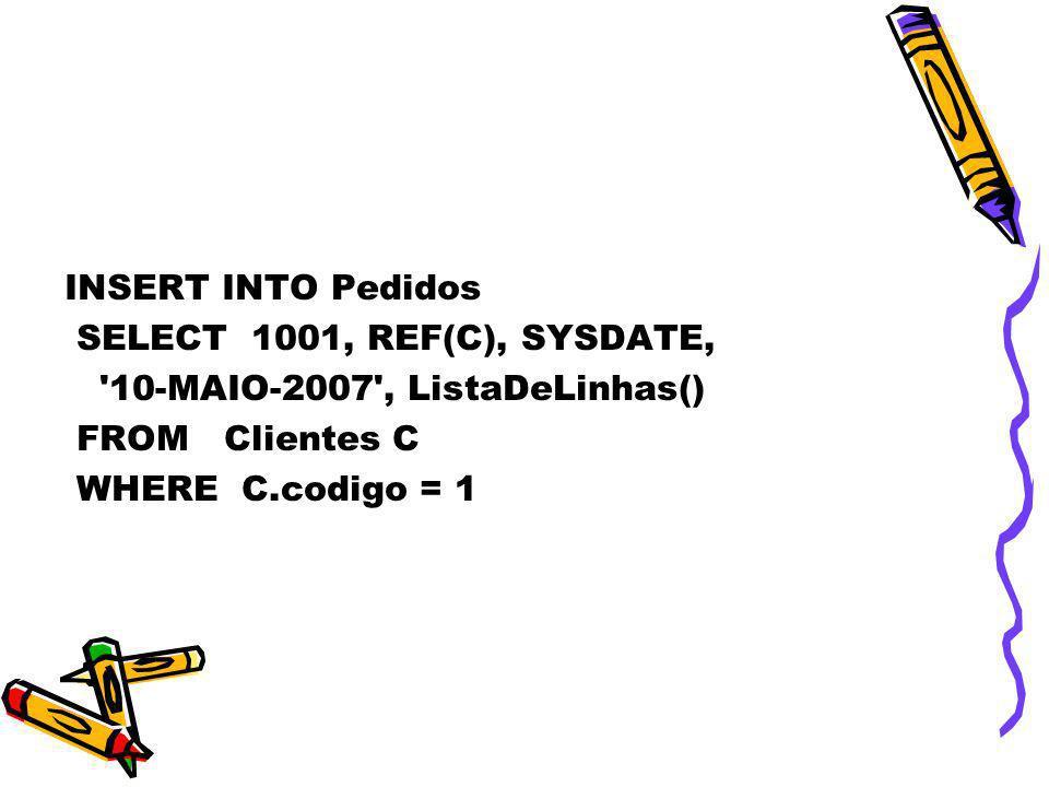 INSERT INTO Pedidos SELECT 1001, REF(C), SYSDATE, '10-MAIO-2007', ListaDeLinhas() FROM Clientes C WHERE C.codigo = 1