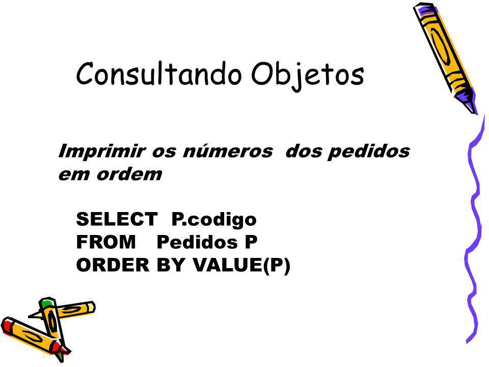 Consultando Objetos Imprimir os números dos pedidos em ordem SELECT P.codigo FROM Pedidos P ORDER BY VALUE(P)