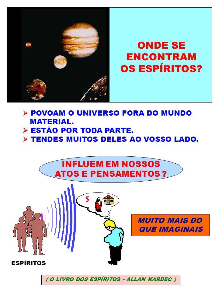 ONDE SE ENCONTRAM OS ESPÍRITOS? POVOAM O UNIVERSO FORA DO MUNDO MATERIAL. ESTÃO POR TODA PARTE. TENDES MUITOS DELES AO VOSSO LADO. INFLUEM EM NOSSOS A