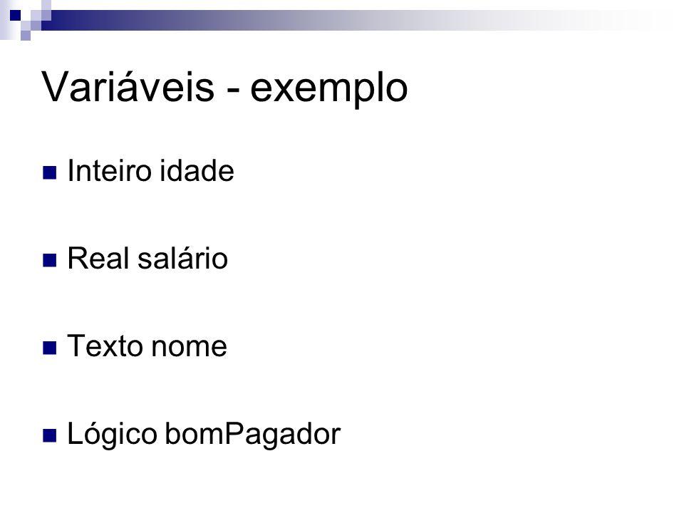Variáveis - exemplo Inteiro idade Real salário Texto nome Lógico bomPagador