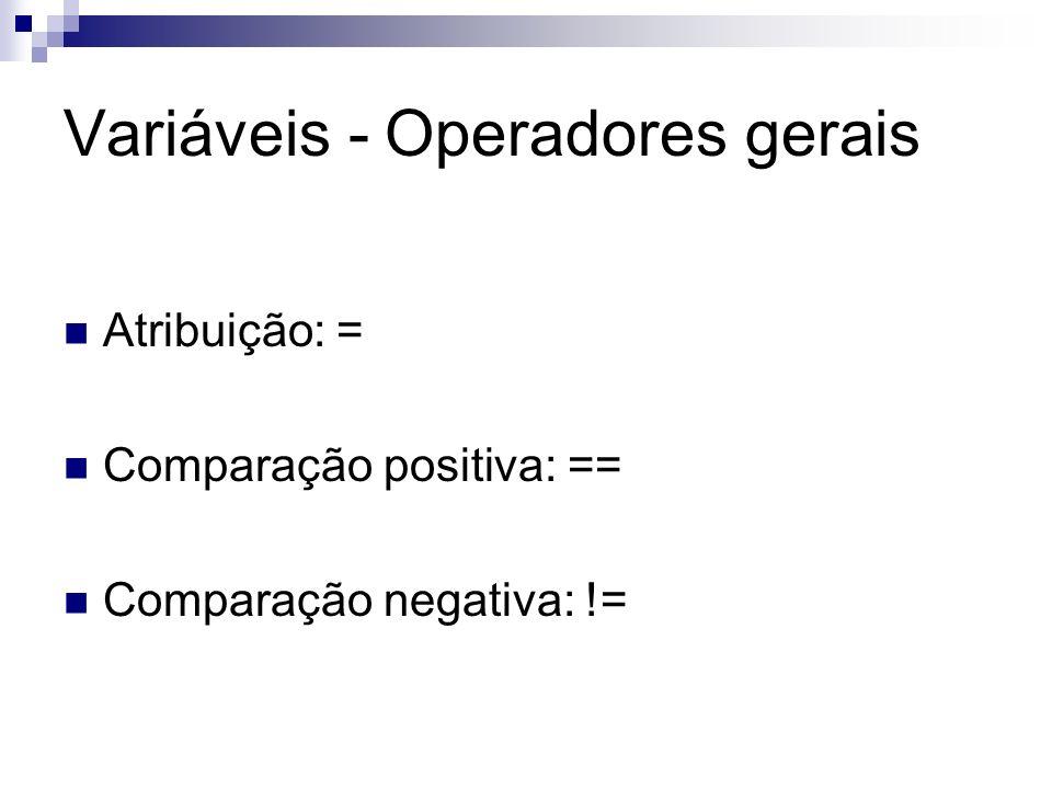 Variáveis - Operadores gerais Atribuição: = Comparação positiva: == Comparação negativa: !=