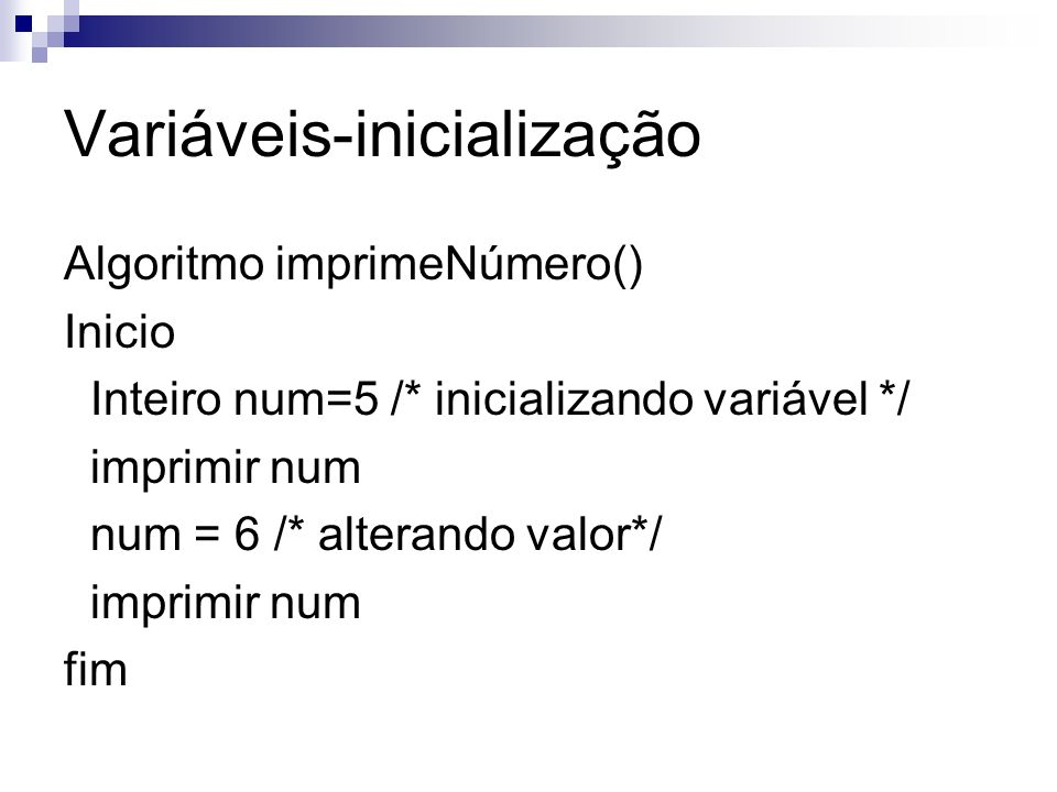 Variáveis-inicialização Algoritmo imprimeNúmero() Inicio Inteiro num=5 /* inicializando variável */ imprimir num num = 6 /* alterando valor*/ imprimir