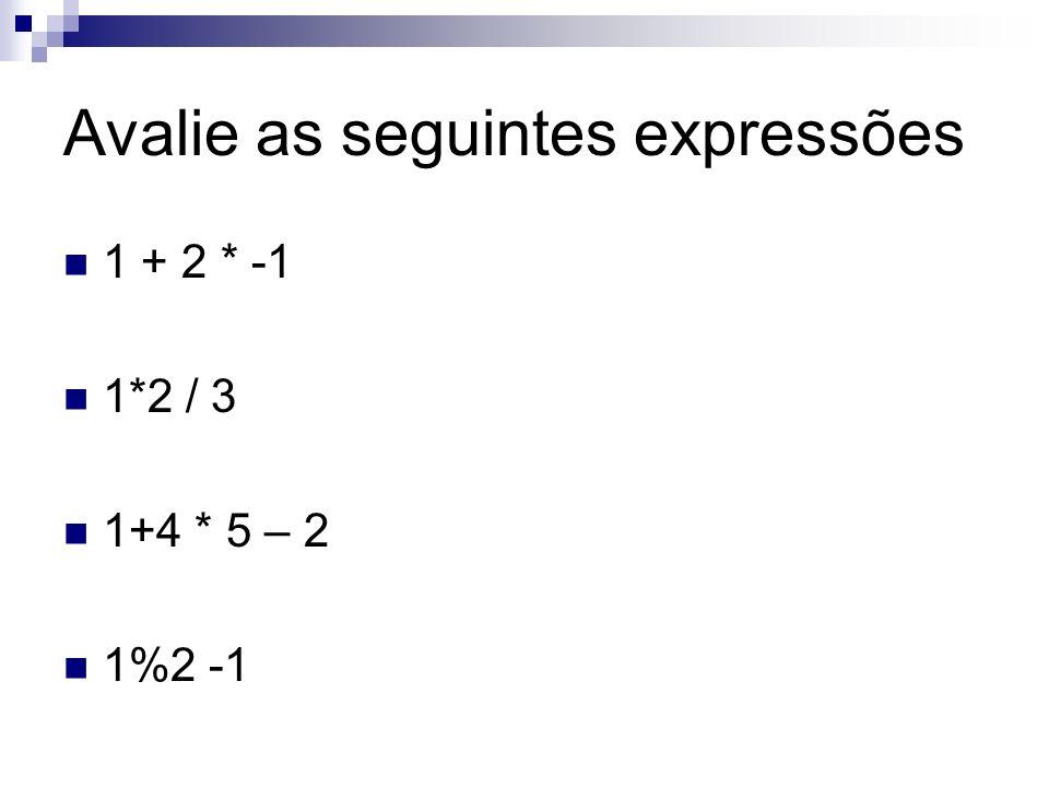 Avalie as seguintes expressões 1 + 2 * -1 1*2 / 3 1+4 * 5 – 2 1%2 -1