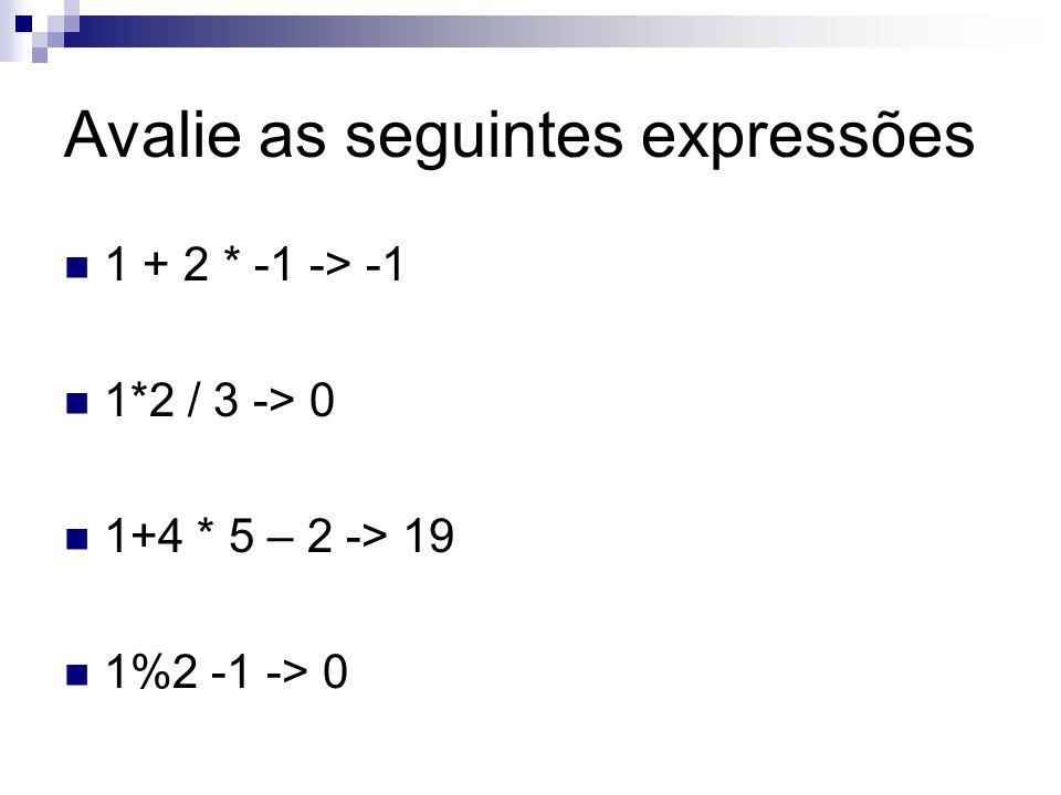 Avalie as seguintes expressões 1 + 2 * -1 -> -1 1*2 / 3 -> 0 1+4 * 5 – 2 -> 19 1%2 -1 -> 0