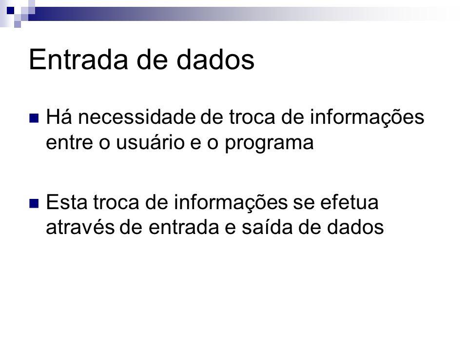 Entrada de dados Há necessidade de troca de informações entre o usuário e o programa Esta troca de informações se efetua através de entrada e saída de