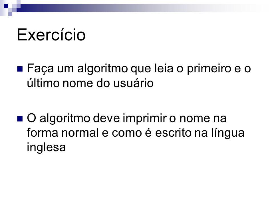 Exercício Faça um algoritmo que leia o primeiro e o último nome do usuário O algoritmo deve imprimir o nome na forma normal e como é escrito na língua