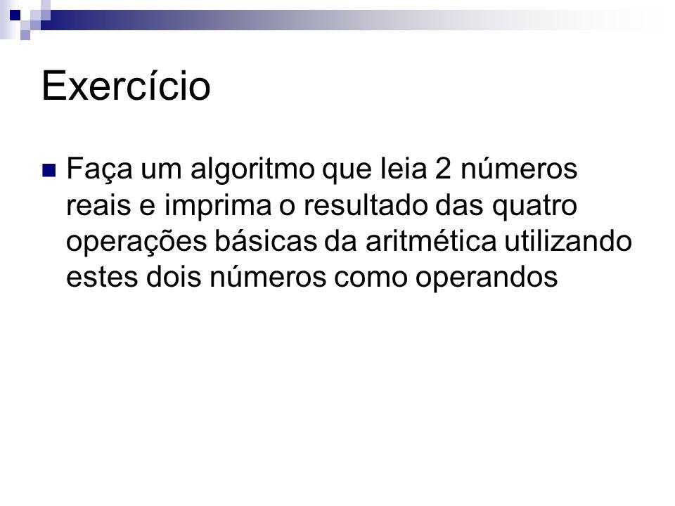 Exercício Faça um algoritmo que leia 2 números reais e imprima o resultado das quatro operações básicas da aritmética utilizando estes dois números co