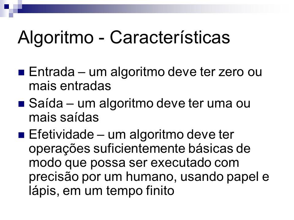 Algoritmo - Características Entrada – um algoritmo deve ter zero ou mais entradas Saída – um algoritmo deve ter uma ou mais saídas Efetividade – um al