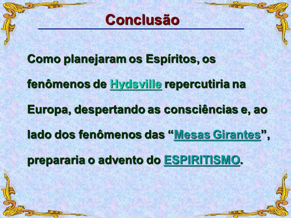 Conclusão Como planejaram os Espíritos, os fenômenos de Hydsville repercutiria na Europa, despertando as consciências e, ao lado dos fenômenos das Mes